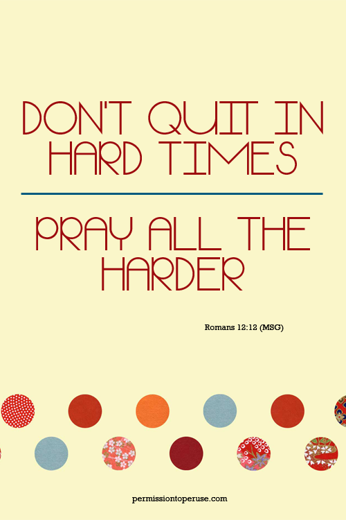 Don't quit in hard times; pray all the harder