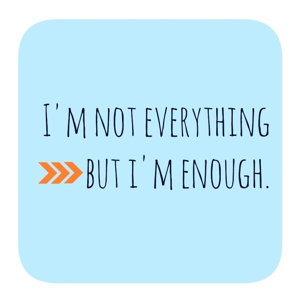 I'm not everything, but  I'm enough