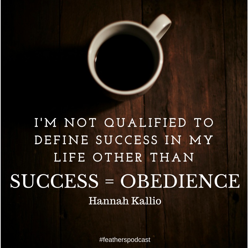 I'm not qualified to define success in my life other than success = obedience.